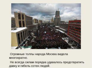 Огромные толпы народа Москва видела многократно. Не всегда силам порядка уда