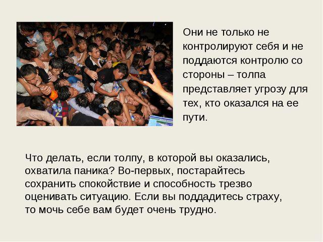 Они не только не контролируют себя и не поддаются контролю со стороны – толпа...