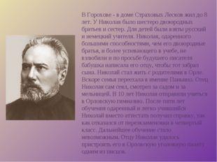В Горохове - в доме Страховых Лесков жил до 8 лет. У Николая было шестеро дво