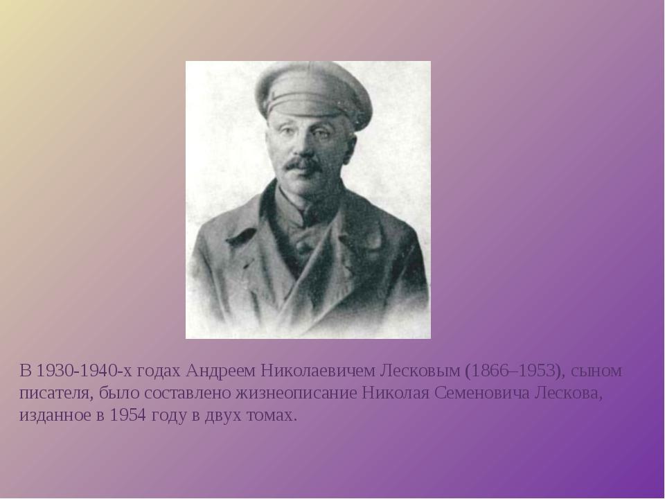 В 1930-1940-х годах Андреем Николаевичем Лесковым (1866–1953), сыном писателя...