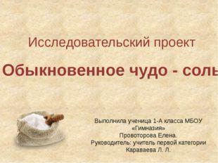 Исследовательский проект Обыкновенное чудо - соль Выполнила ученица 1-А класс