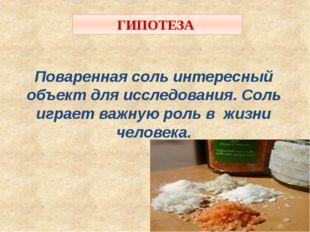 ГИПОТЕЗА Поваренная соль интересный объект для исследования. Соль играет важн