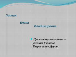 Гохман Елена Владимировна Презентацию выполнила ученица 8 класса Гаврасиенко