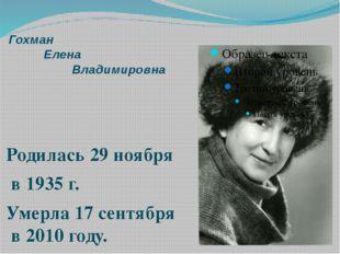 Гохман Елена Владимировна Родилась 29 ноября в 1935 г. Умерла 17 сентября в 2
