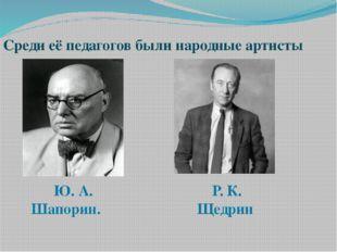 Среди её педагогов были народные артисты Ю. А. Шапорин. Р. К. Щедрин