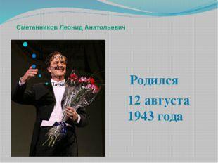 Сметанников Леонид Анатольевич Родился 12 августа 1943 года