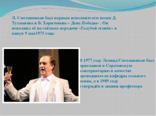Л. Сметанников был первым исполнителем песни Д. Тухманова и В. Харитонова « Д