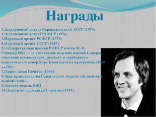 1.Заслуженный артист Каракалпакской АССР (1974) 2.Заслуженный артист РСФСР(1