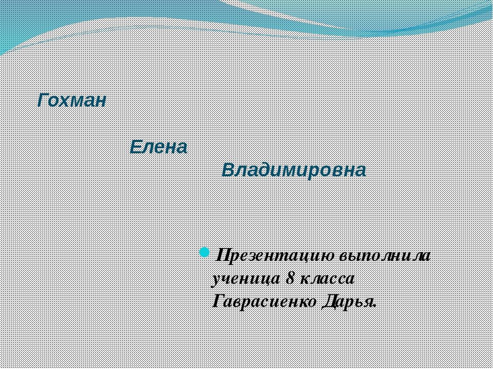 Гохман Елена Владимировна Презентацию выполнила ученица 8 класса Гаврасиенко...