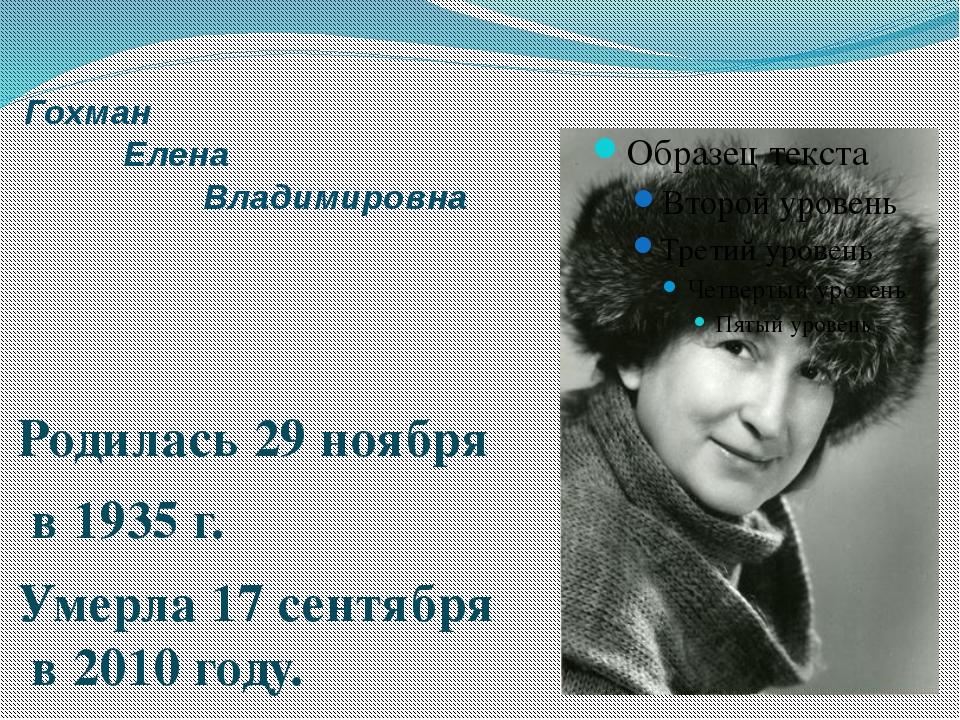 Гохман Елена Владимировна Родилась 29 ноября в 1935 г. Умерла 17 сентября в 2...