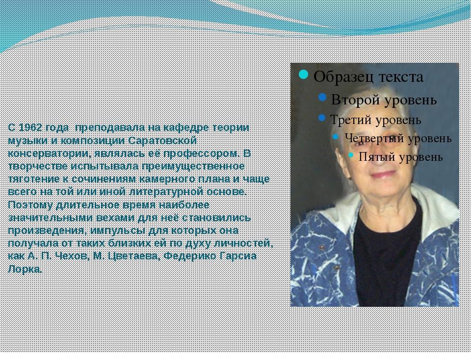 С1962 года преподавала накафедре теории музыкии композиции Саратовской ко...