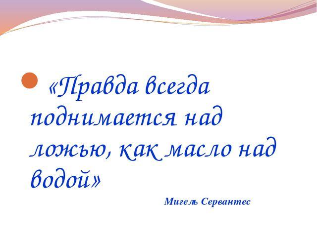 «Правда всегда поднимается над ложью, как масло над водой» Мигель Сервантес