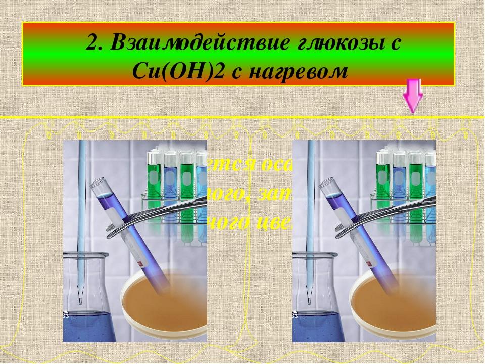 2. Взаимодействие глюкозы с Cu(OH)2 с нагревом образуется осадок жёлтого, за...