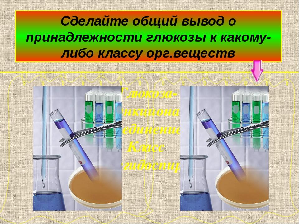 Сделайте общий вывод о принадлежности глюкозы к какому-либо классу орг.вещес...