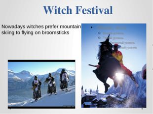Witch Festival Nowadays witches prefer mountain skiing to flying on broomsticks