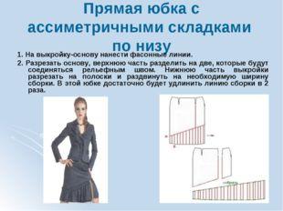 Прямая юбка с ассиметричными складками по низу 1. На выкройку-основу нанести