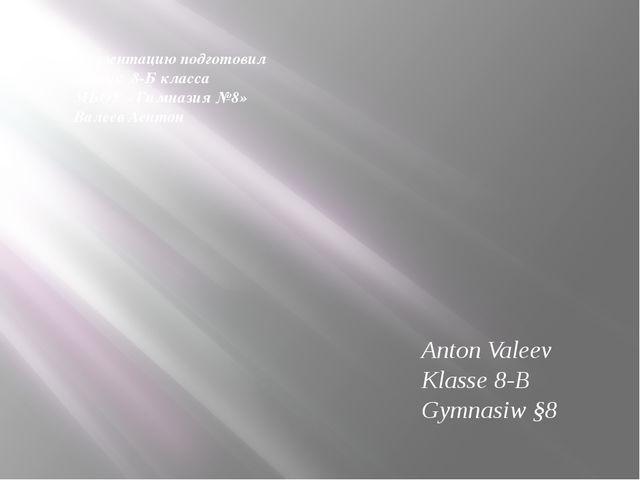 Презентацию подготовил ученик 8-Б класса МБОУ «Гимназия №8» Валеев Аентон Ant...