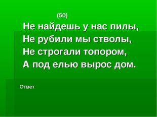 (50) Не найдешь у нас пилы, Не рубили мы стволы, Не строгали топором, А под