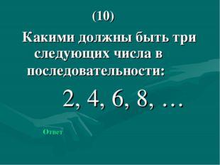 Какими должны быть три следующих числа в последовательности: 2, 4, 6, 8, … О