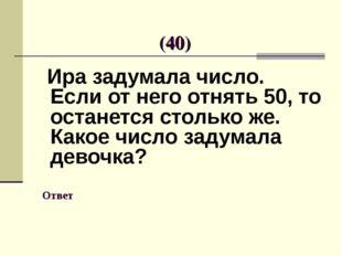 Ответ Ира задумала число. Если от него отнять 50, то останется столько же. К