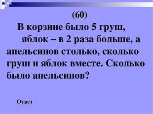 (60) Ответ В корзине было 5 груш, яблок – в 2 раза больше, а апельсинов стол