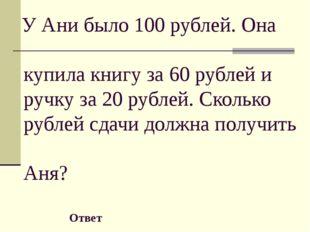 (80) У Ани было 100 рублей. Она купила книгу за 60 рублей и ручку за 20 рубл
