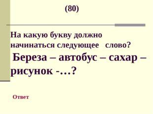 (80) На какую букву должно начинаться следующее слово? Береза – автобус – са