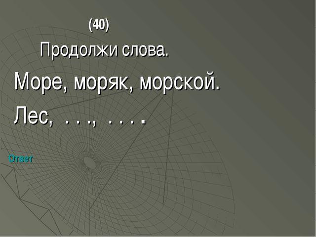 (40) Продолжи слова. Море, моряк, морской. Лес, . . ., . . . . Ответ