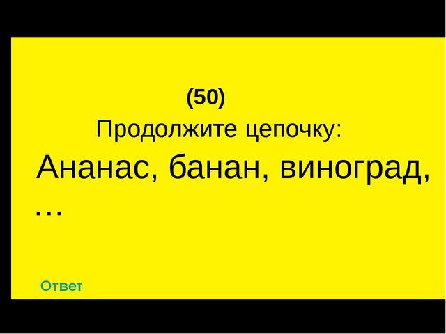 (50) Продолжите цепочку: Ананас, банан, виноград, … Ответ