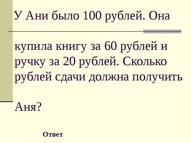(80) У Ани было 100 рублей. Она купила книгу за 60 рублей и ручку за 20 рубл...