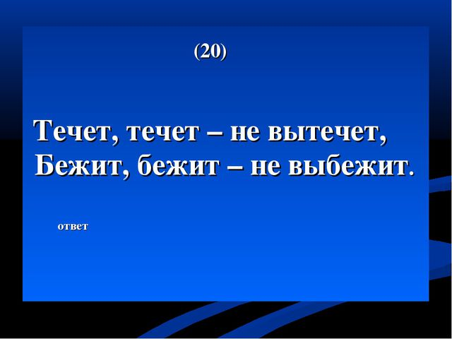 (20) Течет, течет – не вытечет, Бежит, бежит – не выбежит. ответ