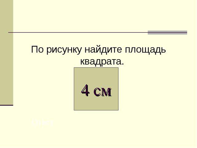 По рисунку найдите площадь квадрата. 4 см Ответ