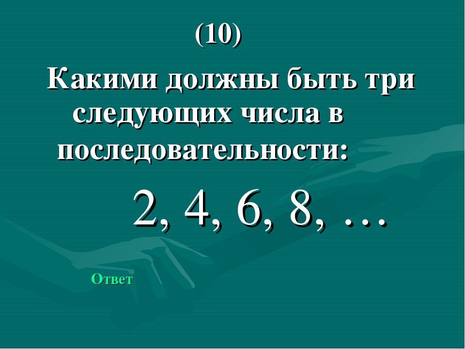 Какими должны быть три следующих числа в последовательности: 2, 4, 6, 8, … О...