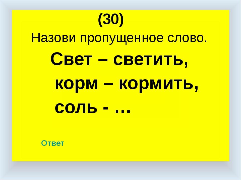 (30) Назови пропущенное слово. Свет – светить, корм – кормить, соль - … Ответ