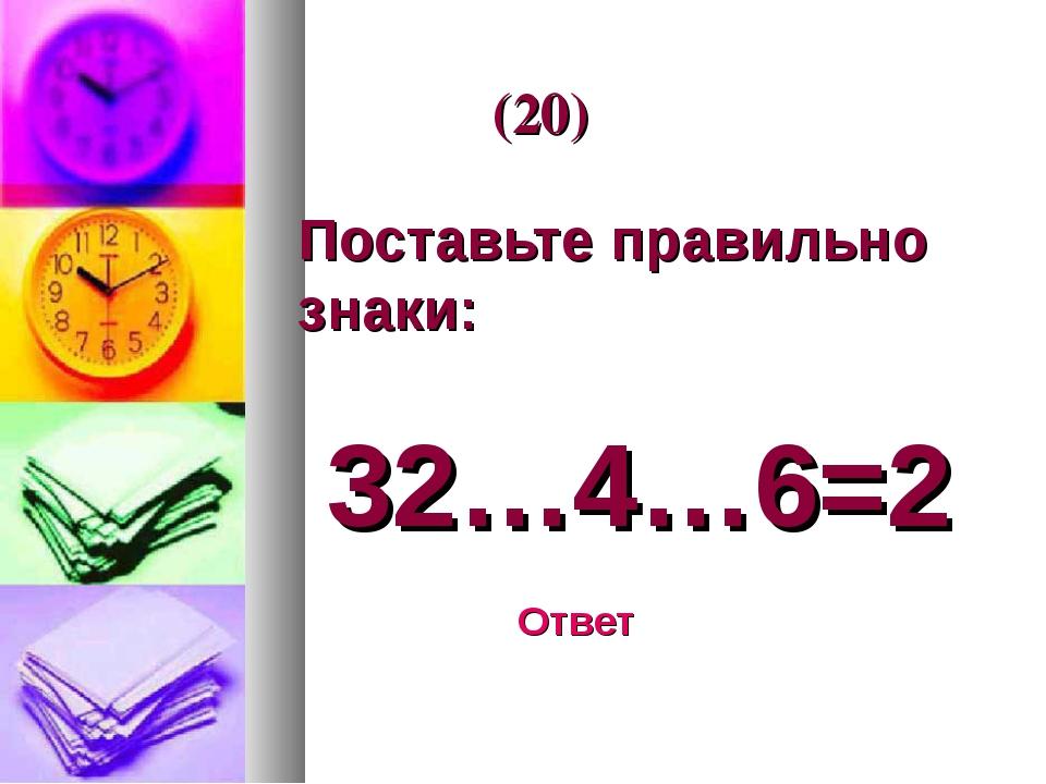 Поставьте правильно знаки: 32…4…6=2 Ответ (20)