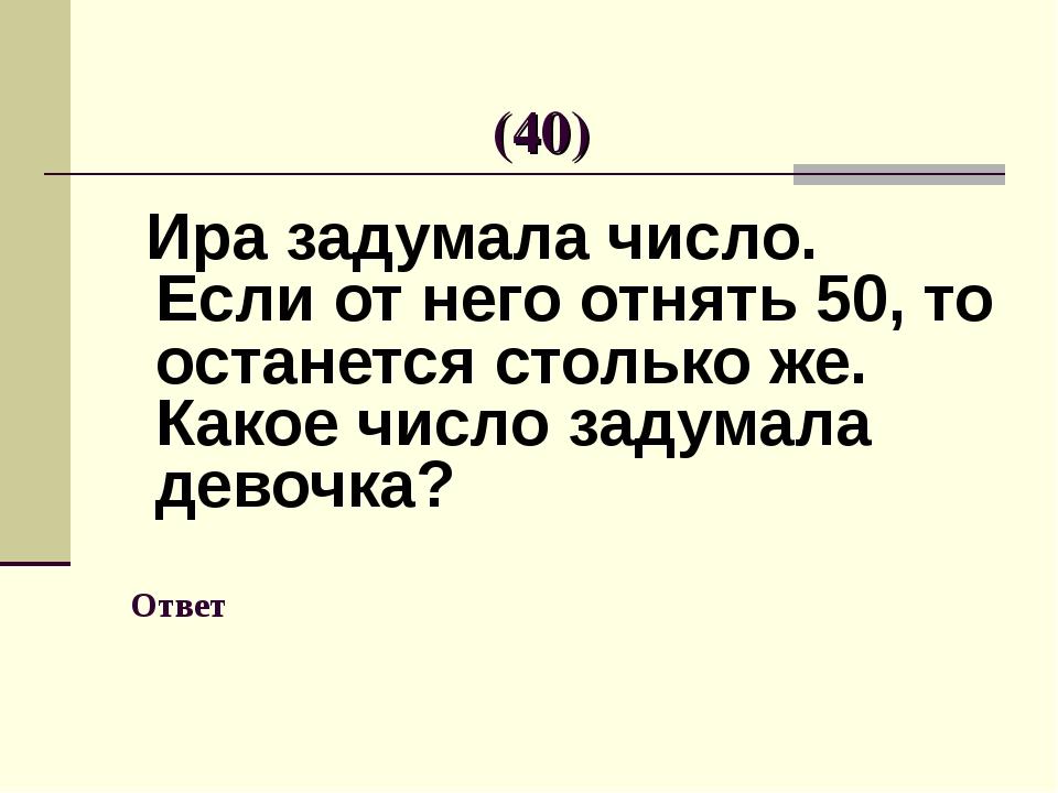 Ответ Ира задумала число. Если от него отнять 50, то останется столько же. К...