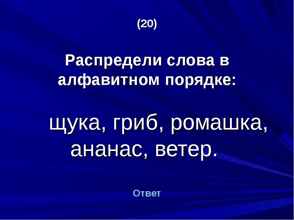 (20) Распредели слова в алфавитном порядке: щука, гриб, ромашка, ананас, вете...