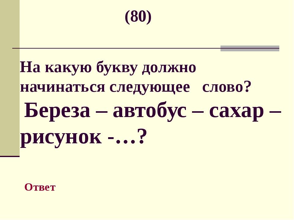 (80) На какую букву должно начинаться следующее слово? Береза – автобус – са...