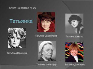 Ответ на вопрос № 20 Татьяна Самойлова Татьяна Пельтцер Татьяна Шмыга Татьяна