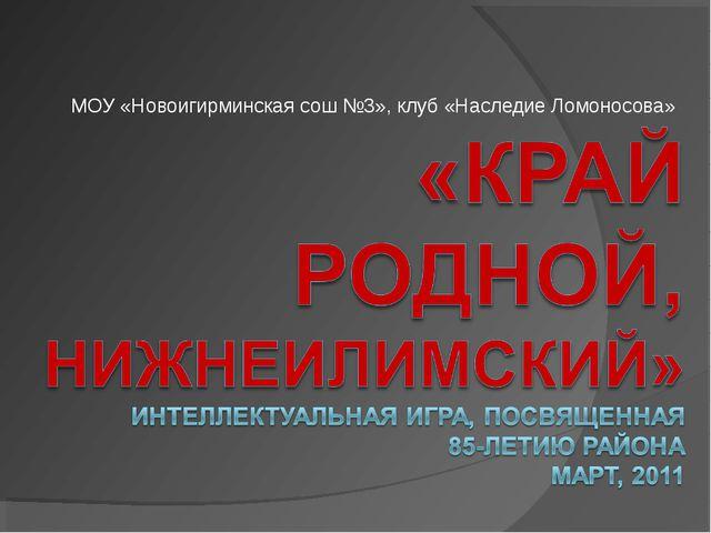 МОУ «Новоигирминская сош №3», клуб «Наследие Ломоносова»