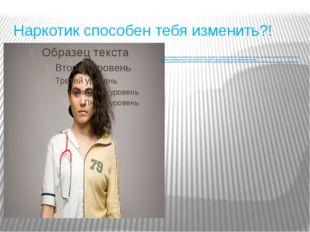 Наркотик способен тебя изменить?! При регулярном применении: разрушается имму