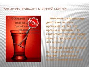 АЛКОГОЛЬ ПРИВОДИТ К РАННЕЙ СМЕРТИ Алкоголь разрушающе действует на весь орган