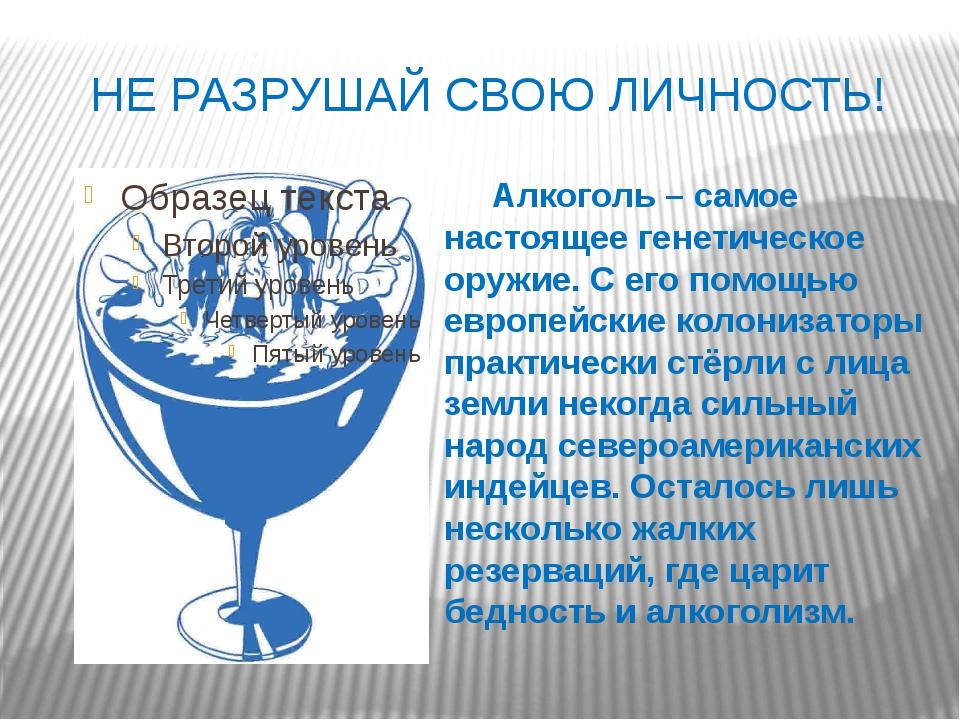 НЕ РАЗРУШАЙ СВОЮ ЛИЧНОСТЬ! Алкоголь – самое настоящее генетическое оружие. С...