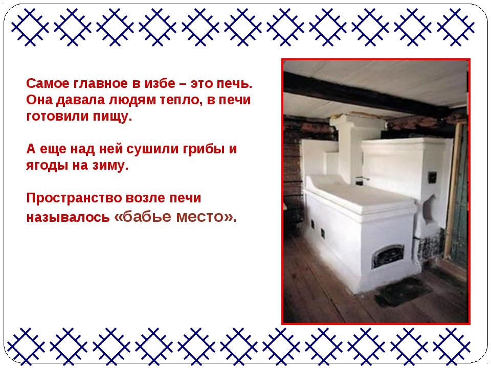 Самое главное в избе – это печь. Она давала людям тепло, в печи готовили пищу...