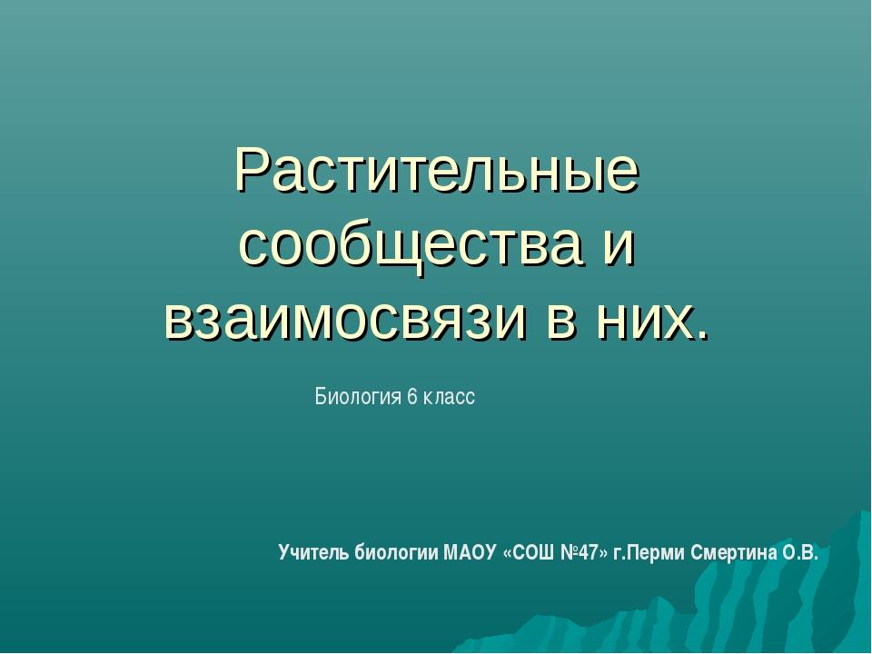 Растительные сообщества и взаимосвязи в них. Учитель биологии МАОУ «СОШ №47»...