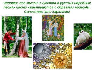 Человек, его мысли и чувства в русских народных песнях часто сравниваются с о