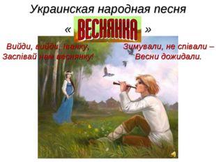 Украинская народная песня « » Зимували, не співали – Весни дожидали. Вийди, в