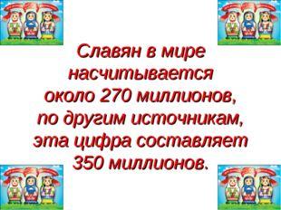 Славян в мире насчитывается около 270 миллионов, по другим источникам, эта ци