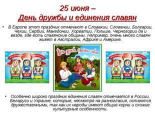 25 июня – День дружбы и единения славян В Европе этот праздник отмечают в Сло