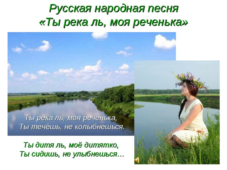 Русская народная песня «Ты река ль, моя реченька» Ты река ль, моя реченька, Т...